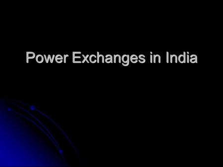 Power Exchanges <strong>in</strong> <strong>India</strong>. Legal Framework National <strong>Electricity</strong> Policy mandates the creation of a Power Exchange -Para 5.7.1 (d) Development of power.