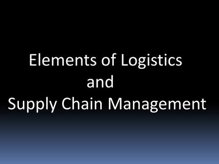 Elements of Logistics and Supply Chain Management.