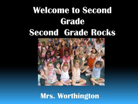 Welcome to Second Grade Second Grade Rocks Mrs. Worthington.