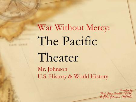War Without Mercy: The Pacific Theater Mr. Johnson U.S. History & World History Created by Prof. John Tucker (ECU) & John Johnson (HCHS)