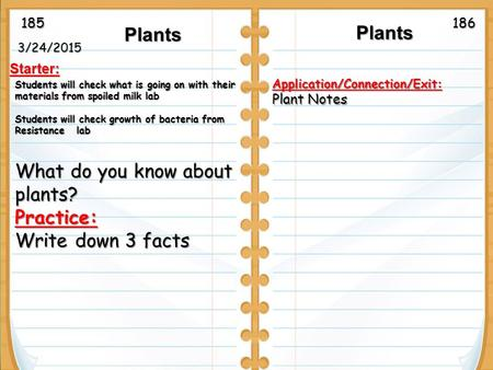 3/24/2015 Starter: Plants Plants Plants Application/Connection/Exit: Plant Notes Students will check what is going on with their materials from spoiled.