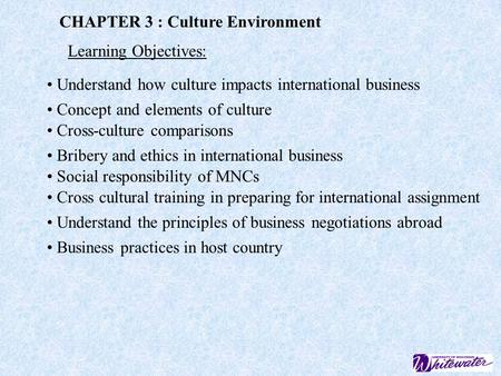 CHAPTER 3 : Culture Environment Learning Objectives: Understand how culture impacts international <strong>business</strong> Concept and elements of culture Cross-culture.