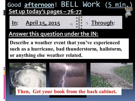 Good afternoon! BELL Work (5 min.) Set up today's pages – 76-77 Answer this question under the IN: Describe a weather event that you've experienced such.
