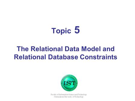 Topic 5 The Relational Data Model and Relational Database Constraints Faculty of Information Science and Technology Mahanakorn University of Technology.