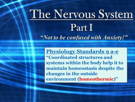 "The Nervous System Part I ""Not to be confused with Anxiety!"" Physiology Standards 9 a-e ""Coordinated structures and systems within the body help it to."