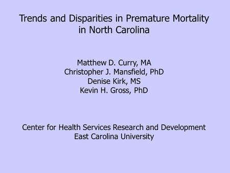 Trends and Disparities in Premature Mortality in North Carolina Matthew D. Curry, MA Christopher J. Mansfield, PhD Denise Kirk, MS Kevin H. Gross, PhD.