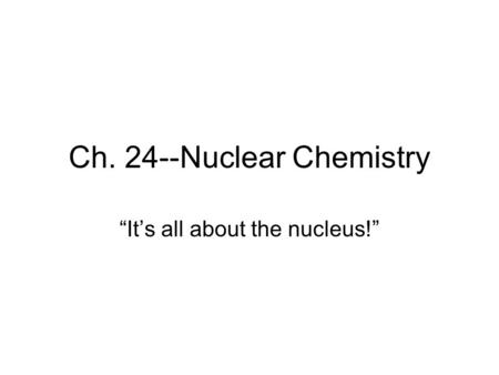 "Ch. 24--Nuclear Chemistry ""It's all about the nucleus!"""