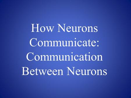 How Neurons Communicate: Communication Between Neurons.