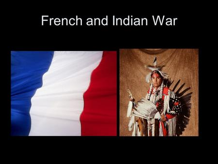 French and Indian War. The French and the English had been fighting each other in Europe for many years and this carried over to the colonies.