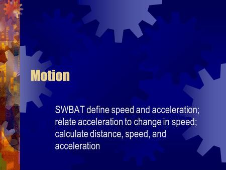 Motion SWBAT define speed and acceleration; relate acceleration to change in speed; calculate distance, speed, and acceleration.