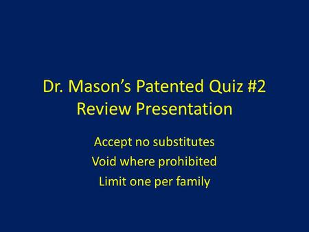 Dr. Mason's Patented Quiz #2 Review Presentation Accept no substitutes Void where prohibited Limit one per family.