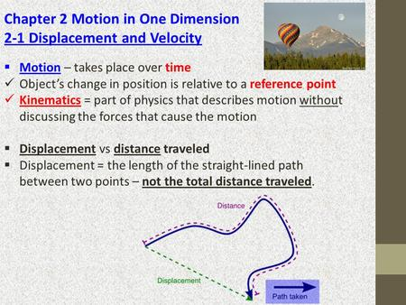Chapter 2 Motion in One Dimension 2-1 Displacement and Velocity  Motion – takes place over time Object's change in position is relative to a reference.