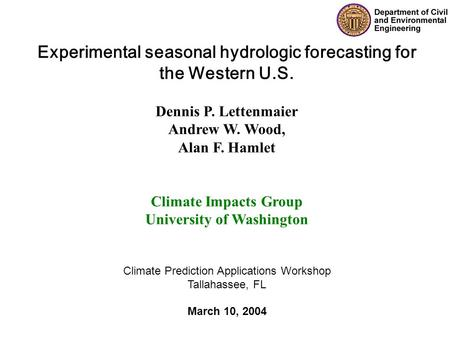 Experimental seasonal hydrologic forecasting for the Western U.S. Dennis P. Lettenmaier Andrew W. Wood, Alan F. Hamlet Climate Impacts Group University.