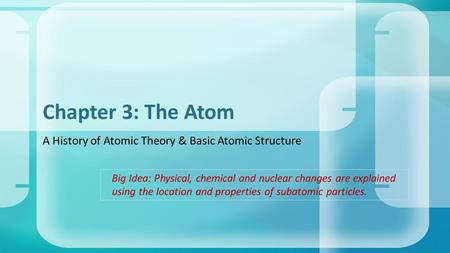 A History of Atomic Theory & Basic Atomic Structure Chapter 3: The Atom Big Idea: Physical, chemical and nuclear changes are explained using the location.