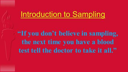 "Introduction to Sampling ""If you don't believe in sampling, the next time you have a blood test tell the doctor to take it all."""