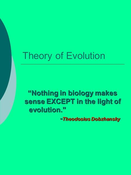"Theory of Evolution ""Nothing in biology makes sense EXCEPT in the light of evolution."" - Theodosius Dobzhansky."