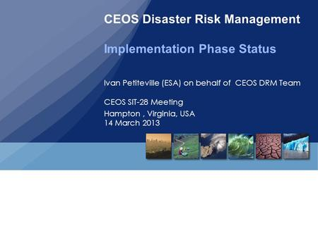 CEOS Disaster Risk Management Implementation Phase Status Ivan Petiteville (ESA) on behalf of CEOS DRM Team CEOS SIT-28 Meeting Hampton, Virginia, USA.