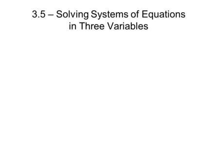 3.5 – Solving Systems of Equations in Three Variables.