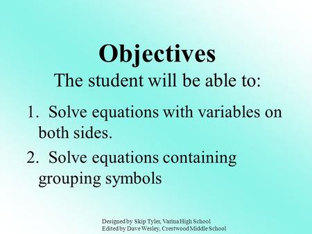 1. Solve equations with variables on both sides. 2. Solve equations containing grouping symbols Objectives The student will be able to: Designed by Skip.