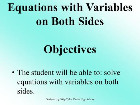 The student will be able to: solve equations with variables on both sides. Equations with Variables on Both Sides Objectives Designed by Skip Tyler, Varina.