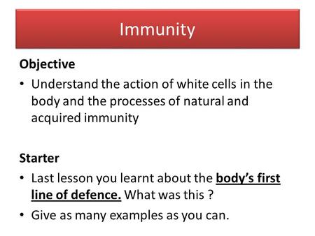 Immunity Objective Understand the action of white cells in the body and the processes of natural and acquired immunity Starter Last lesson you learnt about.