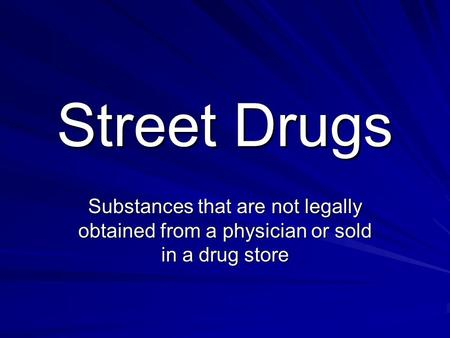 Street Drugs Substances that are not legally obtained from a physician or sold in a drug store.