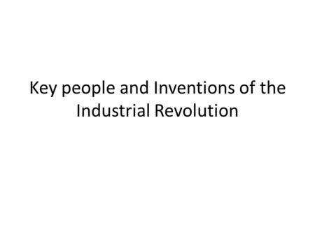 Key people and Inventions of the Industrial Revolution.