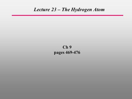 Ch 9 pages 469-476 Lecture 23 – The Hydrogen Atom.