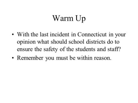 Warm Up With the last incident in Connecticut in your opinion what should school districts do to ensure the safety of the students and staff? Remember.