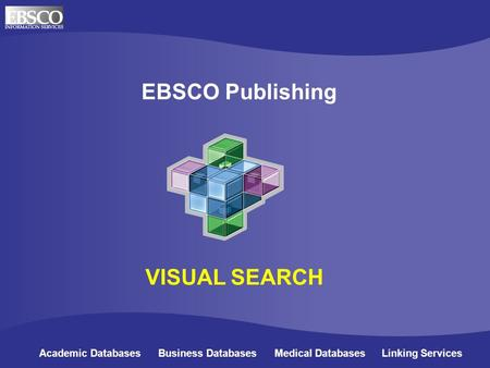 Online Databases for Academic Libraries EBSCO Publishing Academic Databases Business Databases Medical Databases Linking Services VISUAL SEARCH.