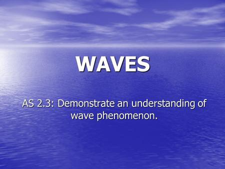 WAVES AS 2.3: Demonstrate an understanding of wave phenomenon.