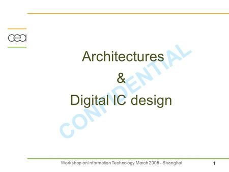 11 Workshop on Information <strong>Technology</strong> March 2005 - Shanghaï CONFIDENTIAL Architectures & Digital IC design.