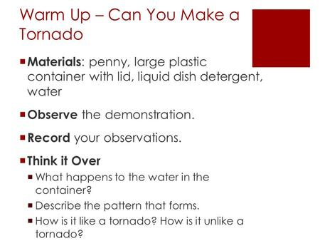 Warm Up – Can You Make a Tornado  Materials : penny, large plastic container with lid, liquid dish detergent, water  Observe the demonstration.  Record.