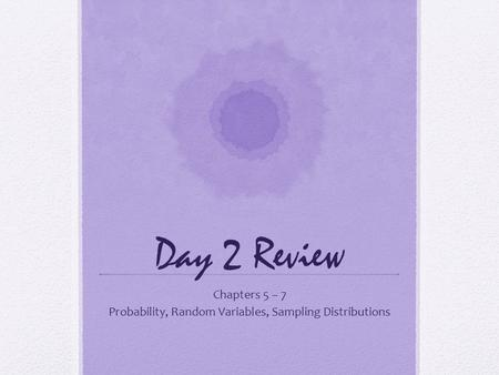 Day 2 Review Chapters 5 – 7 Probability, Random Variables, Sampling Distributions.