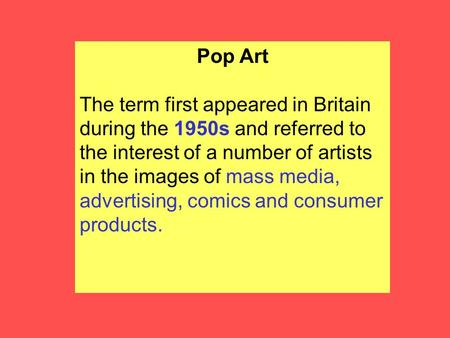 Pop Art The term first appeared in Britain during the 1950s and referred to the interest of a number of artists in the images of mass media, advertising,