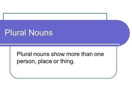 Plural Nouns Plural nouns show more than one person, place or thing.