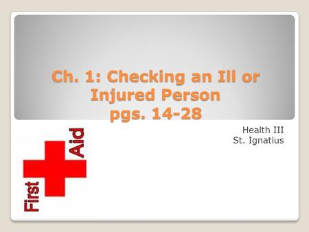 Ch. 1: Checking an Ill or Injured Person pgs. 14-28 Health III St. Ignatius.