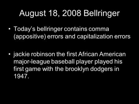 August 18, 2008 Bellringer Today's bellringer contains comma (appositive) errors and capitalization errors jackie robinson the first African American major-league.