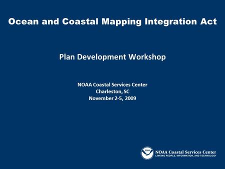 Plan Development Workshop NOAA Coastal Services Center Charleston, SC November 2-5, 2009 Ocean and Coastal Mapping Integration Act.