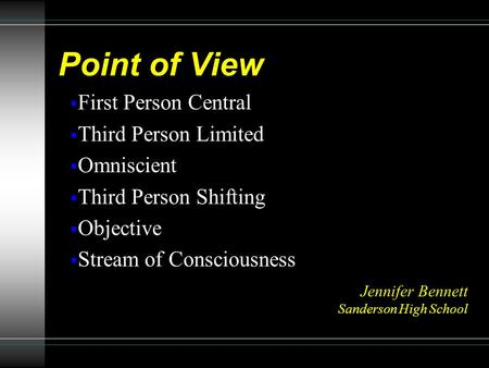 Point of View  First Person Central  Third Person Limited  Omniscient  Third Person Shifting  Objective  Stream of Consciousness Jennifer Bennett.