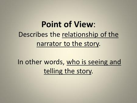 Point of View: Describes the relationship of the narrator to the story. In other words, who is seeing and telling the story.