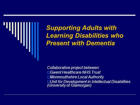 Supporting Adults with Learning Disabilities who Present with Dementia Collaborative project between:  Gwent Healthcare NHS Trust  Monmouthshire Local.
