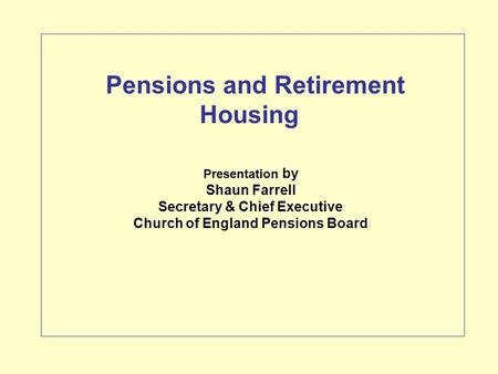 Presentation by Shaun Farrell Secretary & Chief Executive Church of England Pensions Board Pensions and Retirement Housing.