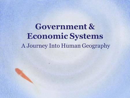 Government & Economic Systems A Journey Into Human Geography.