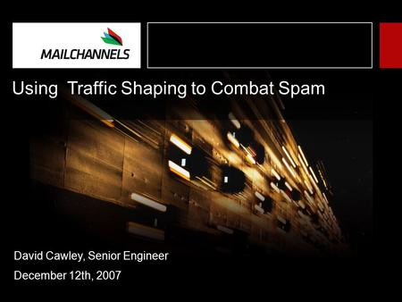 Using Traffic Shaping to Combat Spam David Cawley, Senior Engineer December 12th, 2007.