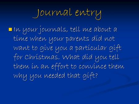 Journal entry In your journals, tell me about a time when your parents did not want to give you a particular gift for Christmas. What did you tell them.