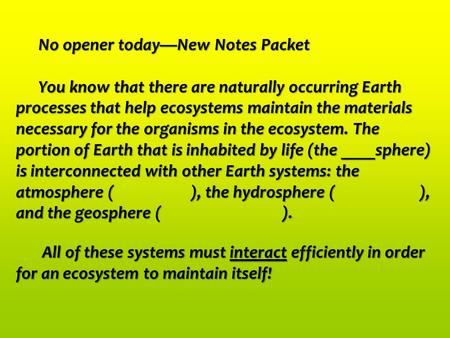 No opener today—New Notes Packet You know that there are naturally occurring Earth processes that help ecosystems maintain the materials necessary for.