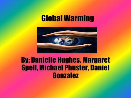 <strong>Global</strong> <strong>Warming</strong> By: Danielle Hughes, Margaret Spell, Michael Phuster, Daniel Gonzalez.
