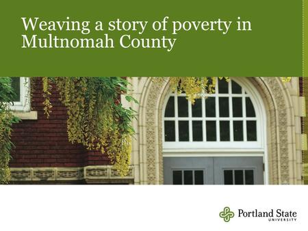Weaving a story of poverty in Multnomah County. Per capita income, Portland MSA, US Metro, Multnomah County, 1990-2009 Source: Regional Economic Information.