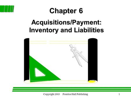 Copyright 2003 Prentice Hall Publishing1 Acquisitions/Payment: Inventory and Liabilities Chapter 6.